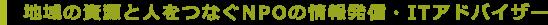 地域の資源と人をつなぐNPOの情報発信・ITアドバイザー